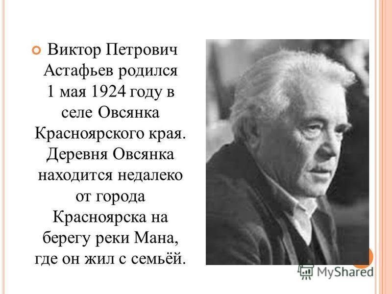 Виктор Петрович Астафьев – один из ярких представителей русской литературы, чья писательская деятельность постоянно соприкасалась с его жизненным путем, с его судьбой.