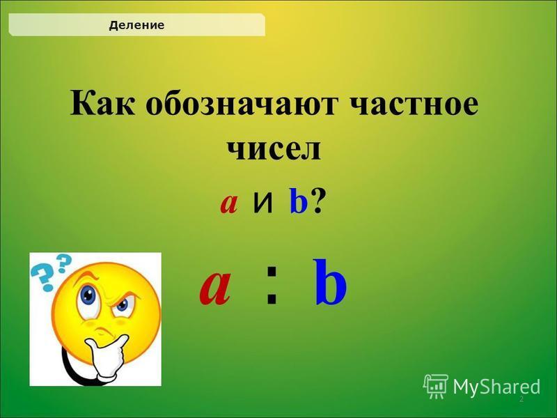 Как обозначают частное чисел а и b?а и b? а : bа : b Деление 2