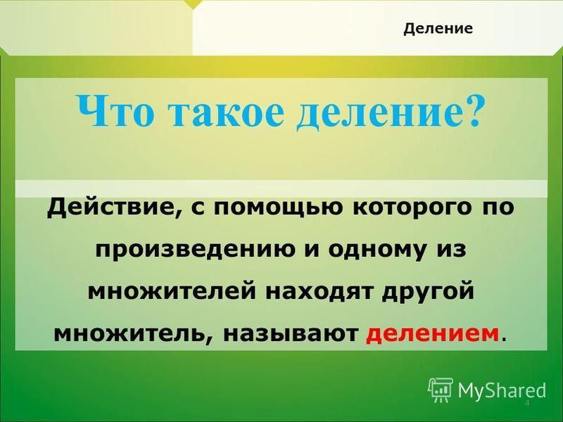 Что такое деление? Действие, с помощью которого по произведению и одному из множителей находят другой множитель, называют делением. Деление 4