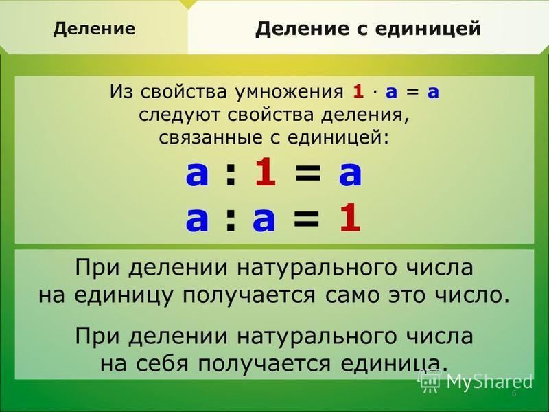 Деление с единицей Из свойства умножения 1 · а = а следуют свойства деления, связанные с единицей: а : 1 = а а : а = 1 При делении натурального числа на единицу получается само это число. При делении натурального числа на себя получается единица. 6