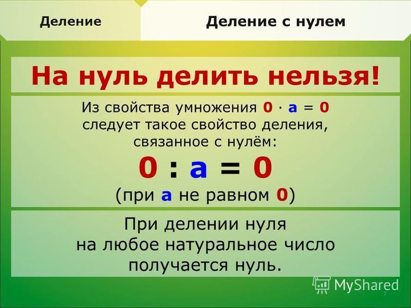 Деление Деление с нулем На нуль делить нельзя! Из свойства умножения 0 · а = 0 следует такое свойство деления, связанное с нулём: 0 : а = 0 (при а не равном 0) При делении нуля на любое натуральное число получается нуль. 7