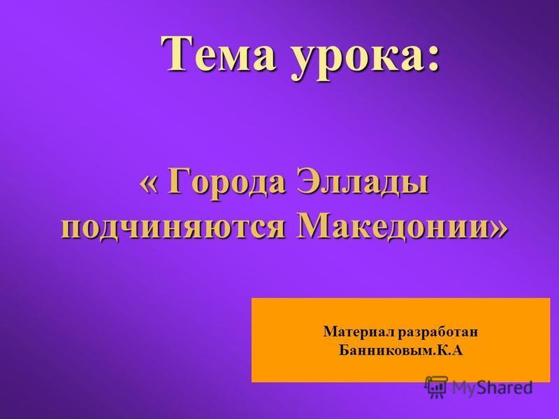 Тема урока: « Города Эллады подчиняются Македонии» Материал разработан Банниковым.К.А