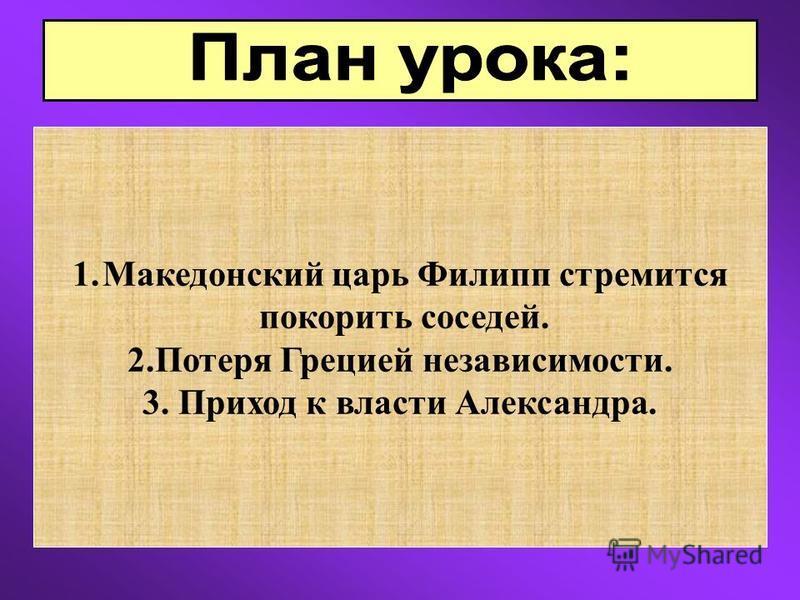 1. Македонский царь Филипп стремится покорить соседей. 2. Потеря Грецией независимости. 3. Приход к власти Александра.