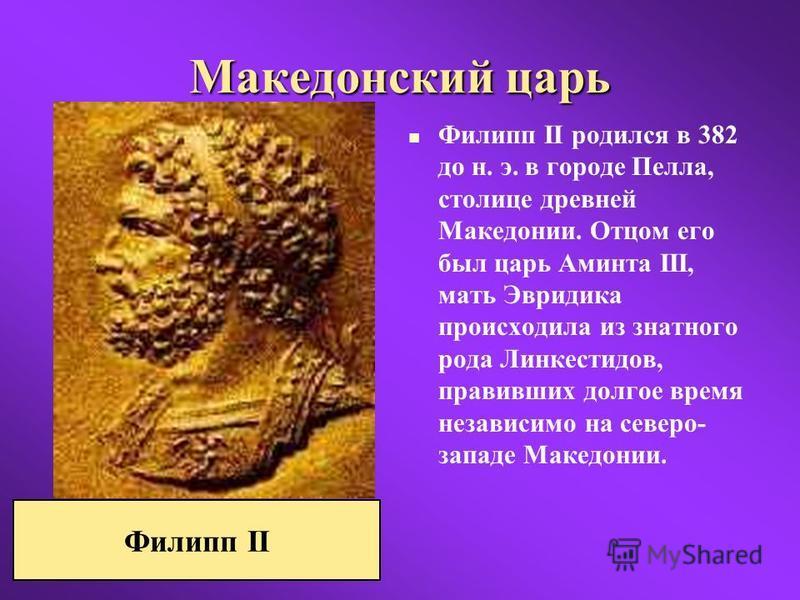 Македонский царь Филипп II родился в 382 до н. э. в городе Пелла, столице древней Македонии. Отцом его был царь Аминта III, мать Эвридика происходила из знатного рода Линкестидов, правивших долгое время независимо на северо- западе Македонии. Филипп