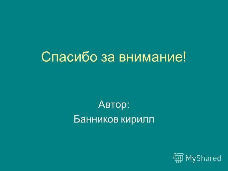 Спасибо за внимание! Автор: Банников кирилл