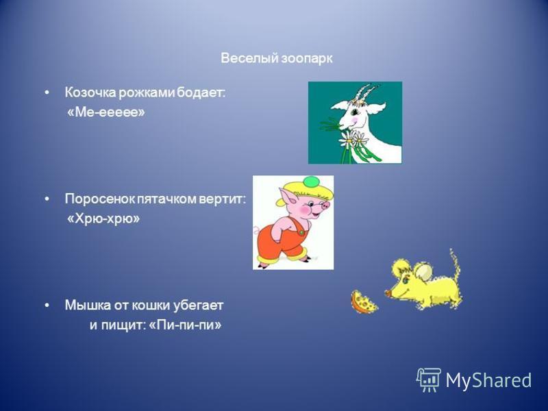 Веселый зоопарк Козочка рожками бодает: «Ме-еееее» Поросенок пятачком вертит: «Хрю-хрю» Мышка от кошки убегает и пищит: «Пи-пи-пи»