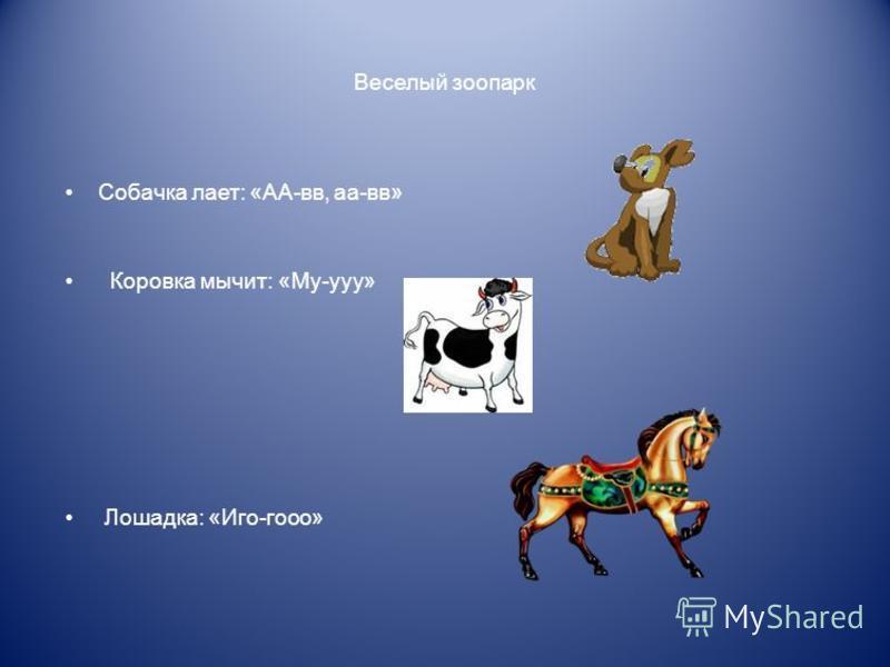 Веселый зоопарк Собачка лает: «АА-вв, аа-вв» Коровка мычит: «Му-ууу» Лошадка: «Иго-гооо»