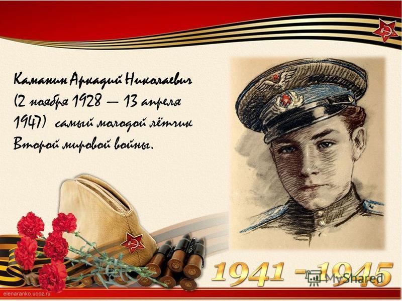 Каманин Аркадий Николаевич (2 ноября 1928 13 апреля 1947) самый молодой лётчик Второй мировой войны.