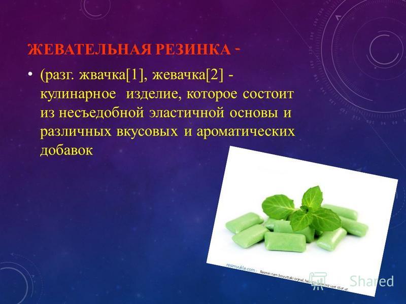 ЖЕВАТЕЛЬНАЯ РЕЗИНКА - (разг. жвачка[1], жевачка[2] - кулинарное изделие, которое состоит из несъедобной эластичной основы и различных вкусовых и ароматических добавок