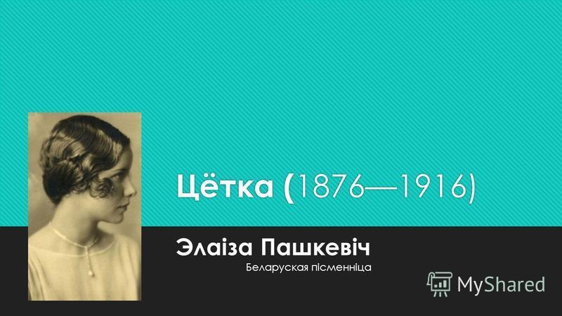 Цётка ( 18761916) Беларуская пісменніца Элаіза Пашкевіч