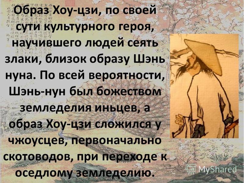 Образ Хоу-цзи, по своей сути культурного героя, научившего людей сеять злаки, близок образу Шэнь нана. По всей вероятности, Шэнь-нун был божеством земледелия иньцев, а образ Хоу-цзи сложился у чжоусцев, первоначально скотоводов, при переходе к оседло