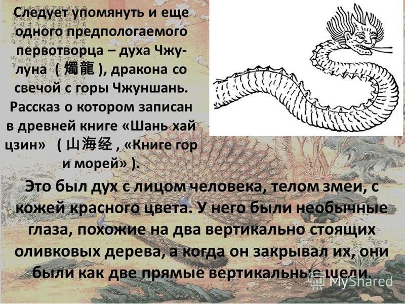 Следует упомянуть и еще одного предполагаемого первотворца – духа Чжу- луна ( ), дракона со свечой с горы Чжуншань. Рассказ о котором записан в древней книге «Шань хай цзин» (, «Книге гор и морей» ). Это был дух с лицом человека, телом змеи, с кожей