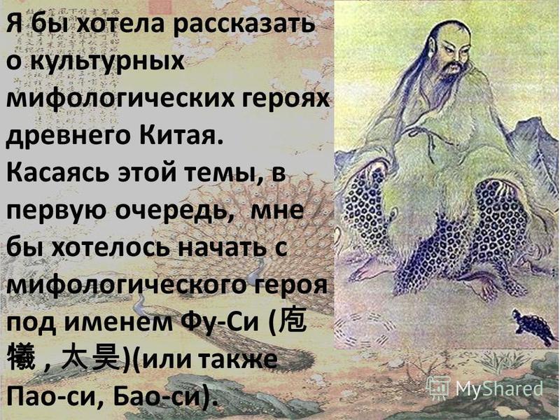 Я бы хотела рассказать о культурных мифологических героях древнего Китая. Касаясь этой темы, в первую очередь, мне бы хотелось начать с мифологического героя под именем Фу-Си (, )(или также Пао-си, Бао-си).