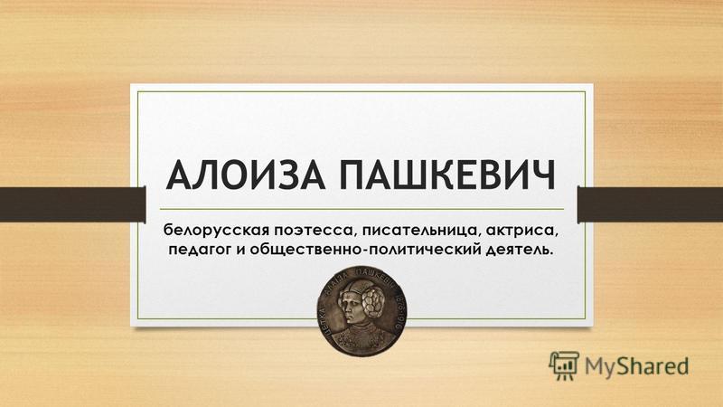 АЛОИЗА ПАШКЕВИЧ белорусская поэтесса, писательница, актриса, педагог и общественно-политический деятель.
