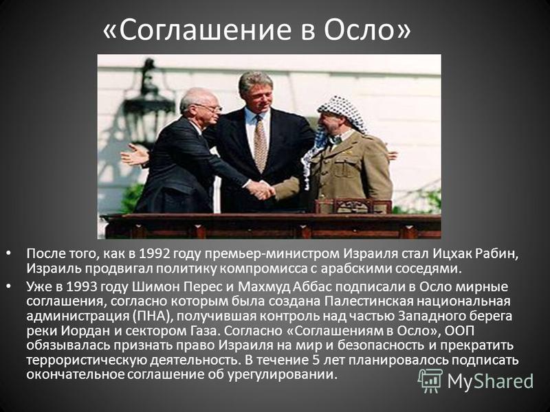 «Соглашение в Осло» После того, как в 1992 году премьер-министром Израиля стал Ицхак Рабин, Израиль продвигал политику компромисса с арабскими соседями. Уже в 1993 году Шимон Перес и Махмуд Аббас подписали в Осло мирные соглашения, согласно которым б