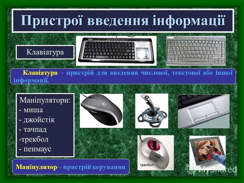 Пристрої введення інформації Клавіатура Клавіатура – пристрій для введення числової, текстової або іншої інформації. Маніпулятори: - миша - джойстік - тачпад -трекбол - пенмаус Маніпулятор – пристрій керування