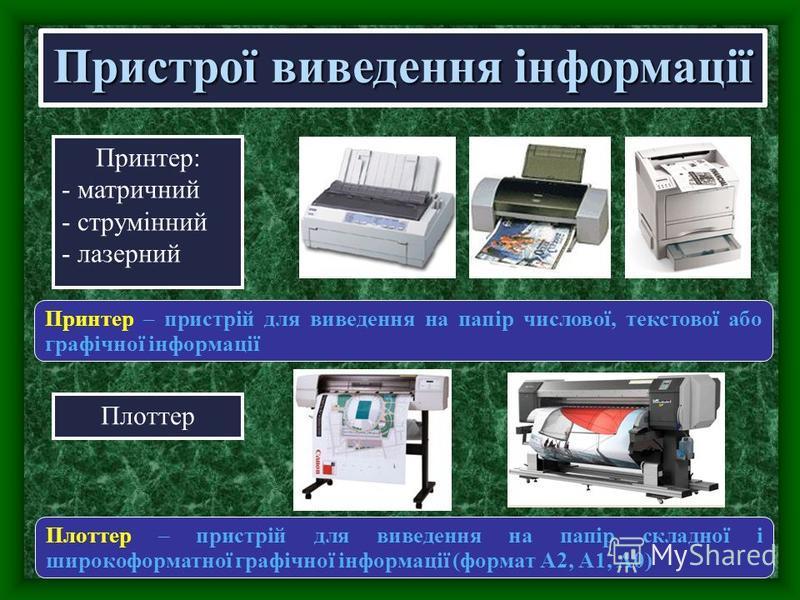 Принтер: - матричний - струмінний - лазерний Пристрої виведення інформації Плоттер Принтер – пристрій для виведення на папір числової, текстової або графічної інформації Плоттер – пристрій для виведення на папір складної і широкоформатної графічної і