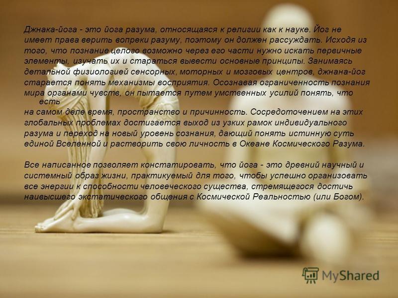 Джнака-йога - это йога разума, относящаяся к религии как к науке. Йог не имеет права верить вопреки разуму, поэтому он должен рассуждать. Исходя из того, что познание целого возможно через его части нужно искать первичные элементы, изучать их и стара