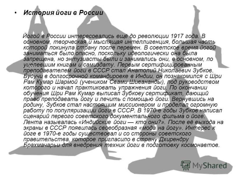 История йоги в России Йогой в России интересовались ещё до революции 1917 года. В основном, творческая и мыслящая интеллигенция, большая часть которой покинула страну после перемен. В советское время йогой заниматься было опасно, поскольку идеологиче