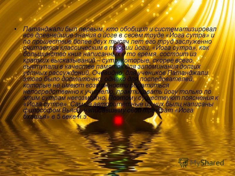 Патанджали был первым, кто обобщил и систематизировал все древнейшие знания о йоге в своем труде «Йога сутра» и по прошествие более двух тысяч лет его труд заслуженно считается классическим в теории йоги. «Йога сутра», как большинство книг написанных