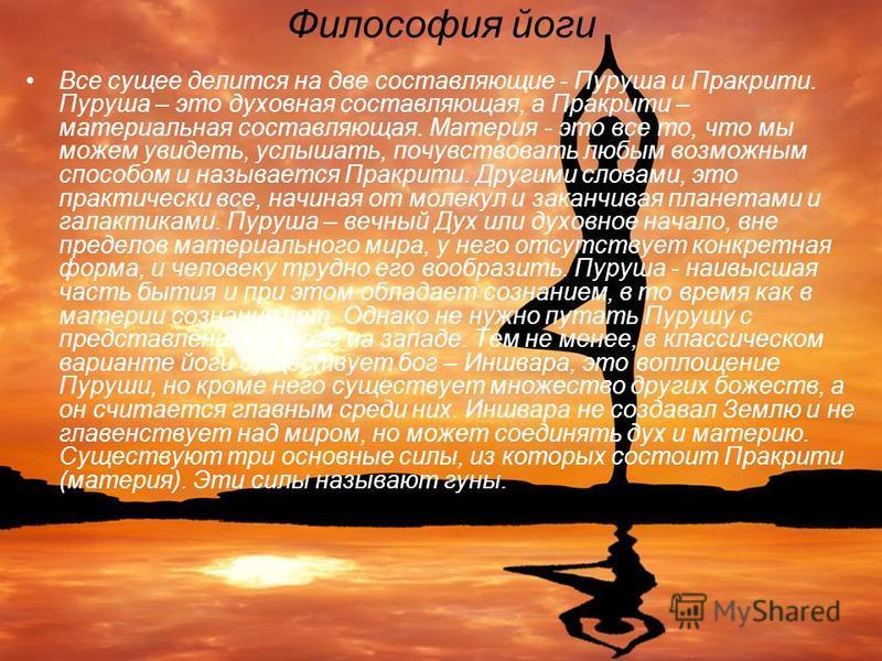 Философия йоги Все сущее делится на две составляющие - Пуруша и Пракрити. Пуруша – это духовная составляющая, а Пракрити – материальная составляющая. Материя - это все то, что мы можем увидеть, услышать, почувствовать любым возможным способом и назыв