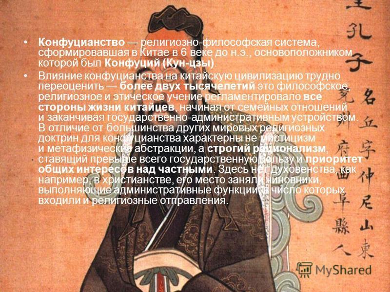 Конфуцианство религиозно-философская система, сформировавшая в Китае в 6 веке до н.э., основоположником которой был Конфуций (Кун-цзы). Влияние конфуцианства на китайскую цивилизацию трудно переоценить более двух тысячелетий это философское, религиоз