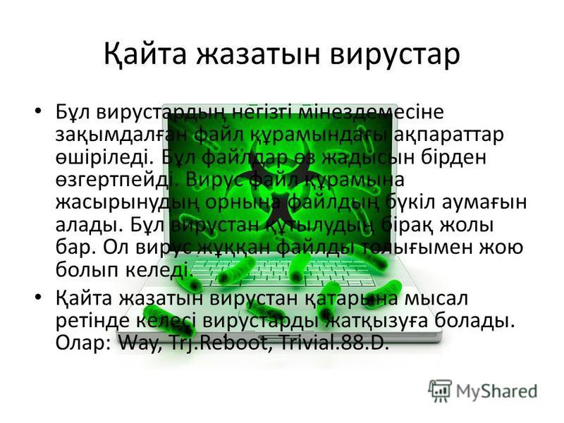 Қайта жазатын вирустар Бұл вирустардың негізгі мінездемесіне зақымдалған файл құрамындағы ақпараттар өшіріледі. Бұл файлдар өз жадысын бірден өзгертпейді. Вирус файл құрамына жасырынудың орнына файлдың бүкіл аумағын алады. Бұл вирустан құтылудың біра