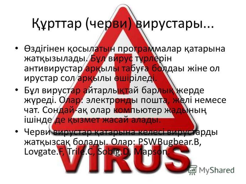 Құрттар (черви) вирустары... Өздігінен қосылатын программалар қатарына жатқызылады. Бұл вирус түрлерін антивирустар арқылы табуға болдаы жіне ол ирустар сол арқылы өшіріледі. Бұл вирустар айтарлықтай барлық жерде жүреді. Олар: электронды пошта, желі