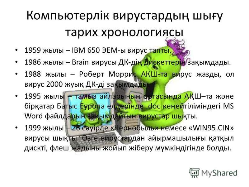 Компьютерлік вирустардың шығу тарих хронологиясы 1959 жылы – IBM 650 ЭЕМ-ы вирус тапты. 1986 жылы – Brain вирусы ДК-дің дискеттерін зақымдады. 1988 жылы – Роберт Моррис АҚШ-та вирус жазды, ол вирус 2000 жуық ДК-ді зақымдады. 1995 жылы – тамыз айларын