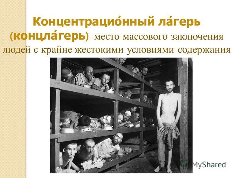 Концентрационный лагерь ( концлагерь ) – место массового заключения людей с крайне жестокими условиями содержания