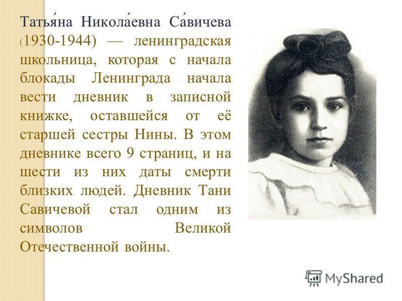 Татья́на Никола́евна Са́вичева ( 1930-1944) ленинградская школьница, которая с начала блокады Ленинграда начала вести дневник в записной книжке, оставшейся от её старшей сестры Нины. В этом дневнике всего 9 страниц, и на шести из них даты смерти близ