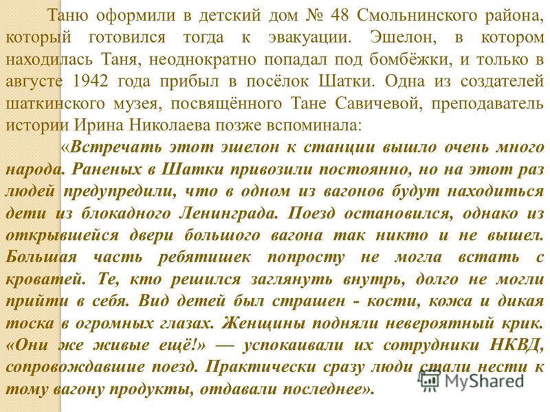 Таню оформили в детский дом 48 Смольнинского района, который готовился тогда к эвакуации. Эшелон, в котором находилась Таня, неоднократно попадал под бомбёжки, и только в августе 1942 года прибыл в посёлок Шатки. Одна из создателей шаткинского музея,