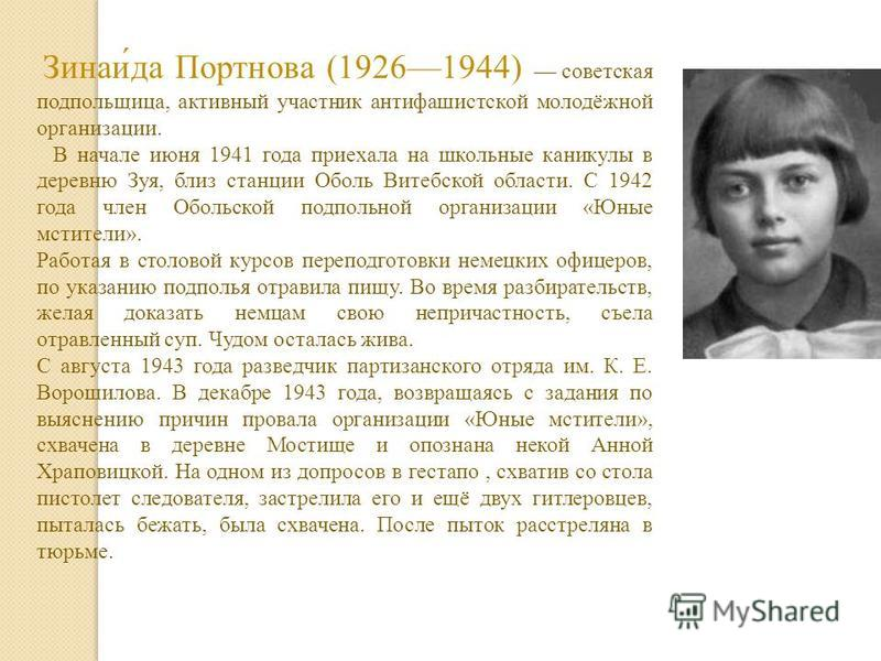 Зинаи́да Портнова (19261944) советская подпольщица, активный участник антифашистской молодёжной организации. В начале июня 1941 года приехала на школьные каникулы в деревню Зуя, близ станции Оболь Витебской области. С 1942 года член Обольской подполь
