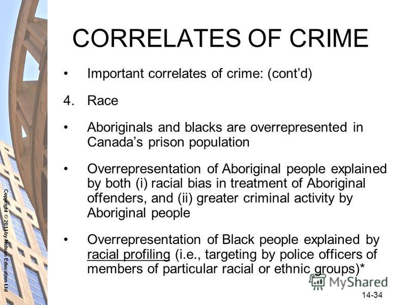 Copyright © 2011 by Nelson Education Ltd 14-34 CORRELATES OF CRIME Important correlates of crime: (contd) 4.Race Aboriginals and blacks are overrepresented in Canadas prison population Overrepresentation of Aboriginal people explained by both (i) rac