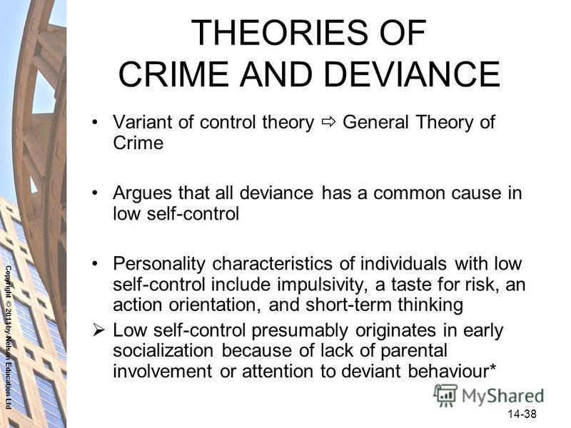 Copyright © 2011 by Nelson Education Ltd 14-38 THEORIES OF CRIME AND DEVIANCE Variant of control theory General Theory of Crime Argues that all deviance has a common cause in low self-control Personality characteristics of individuals with low self-c