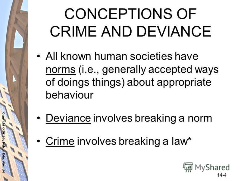 Copyright © 2011 by Nelson Education Ltd 14-4 CONCEPTIONS OF CRIME AND DEVIANCE All known human societies have norms (i.e., generally accepted ways of doings things) about appropriate behaviour Deviance involves breaking a norm Crime involves breakin