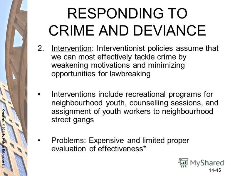 Copyright © 2011 by Nelson Education Ltd 14-45 RESPONDING TO CRIME AND DEVIANCE 2.Intervention: Interventionist policies assume that we can most effectively tackle crime by weakening motivations and minimizing opportunities for lawbreaking Interventi