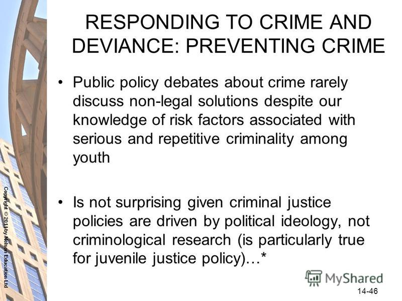 Copyright © 2011 by Nelson Education Ltd 14-46 RESPONDING TO CRIME AND DEVIANCE: PREVENTING CRIME Public policy debates about crime rarely discuss non-legal solutions despite our knowledge of risk factors associated with serious and repetitive crimin