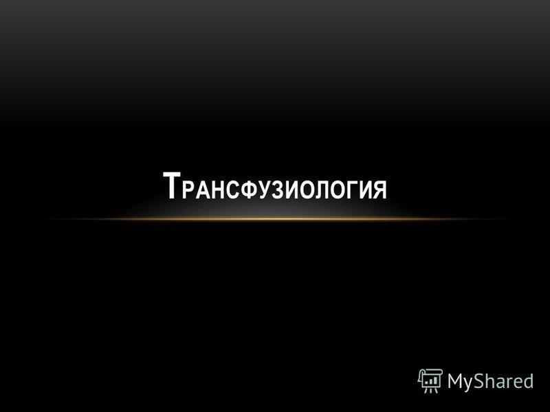 Т РАНСФУЗИОЛОГИЯ