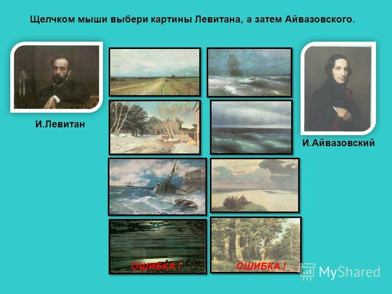 И.Левитан И.Айвазовский Щелчком мыши выбери картины Левитана, а затем Айвазовского. ОШИБКА !
