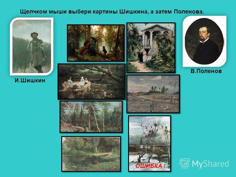 Щелчком мыши выбери картины Шишкина, а затем Поленова. И.Шишкин В.Поленов ОШИБКА !