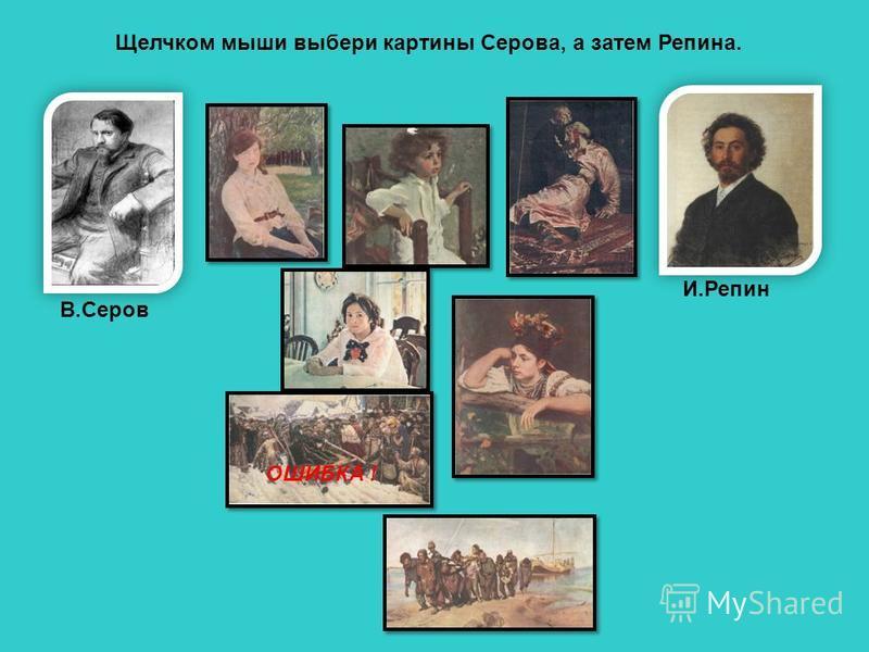 Щелчком мыши выбери картины Серова, а затем Репина. В.Серов И.Репин ОШИБКА !