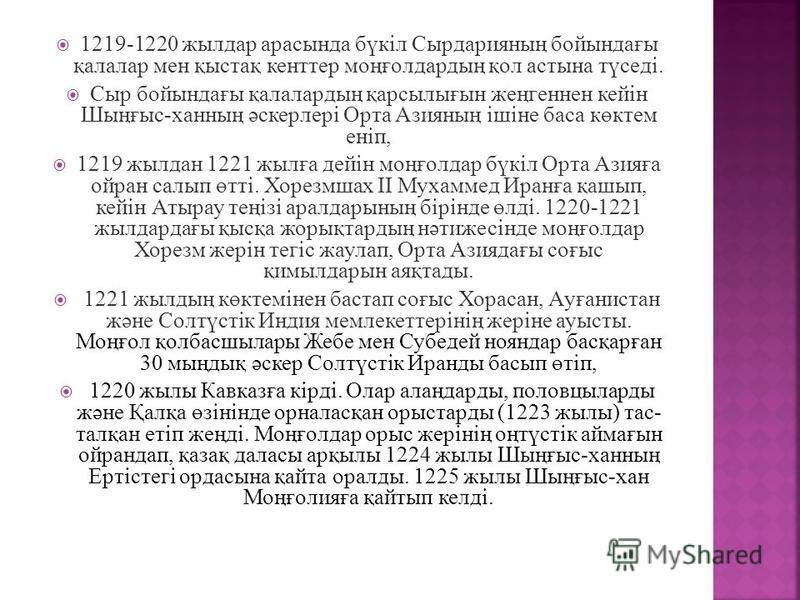 1219-1220 жылдар арасында бүкіл Сырдарияның бойындағы қалалар мен қыстақ кенттер моңғолдардың қол астына түседі. Сыр бойындағы қалалардың қарсылығын жеңгеннен кейін Шыңғыс-ханның әскерлері Орта Азияның ішіне баса көктем еніп, 1219 жылдан 1221 жылға д