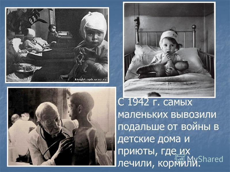 С 1942 г. самых маленьких вывозили подальше от войны в детские дома и приюты, где их лечили, кормили.