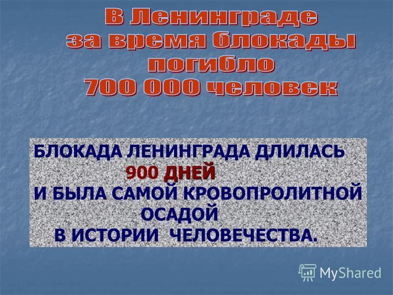 БЛОКАДА ЛЕНИНГРАДА ДЛИЛАСЬ ДНЕЙ 900 ДНЕЙ И БЫЛА САМОЙ КРОВОПРОЛИТНОЙ ОСАДОЙ В ИСТОРИИ ЧЕЛОВЕЧЕСТВА.