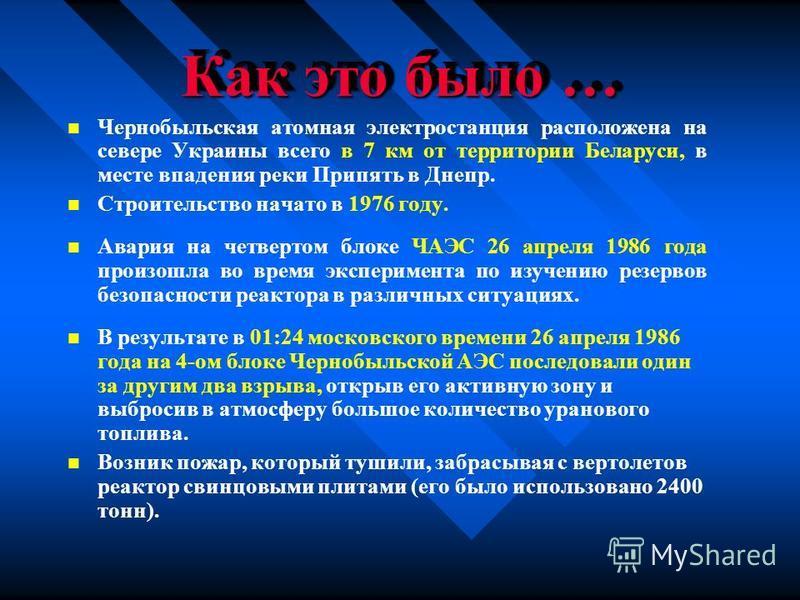 Как это было … Чернобыльская атомная электростанция расположена на севере Украины всего в 7 км от территории Беларуси, в месте впадения реки Припять в Днепр. Строительство начато в 1976 году. Авария на четвертом блоке ЧАЭС 26 апреля 1986 года произош