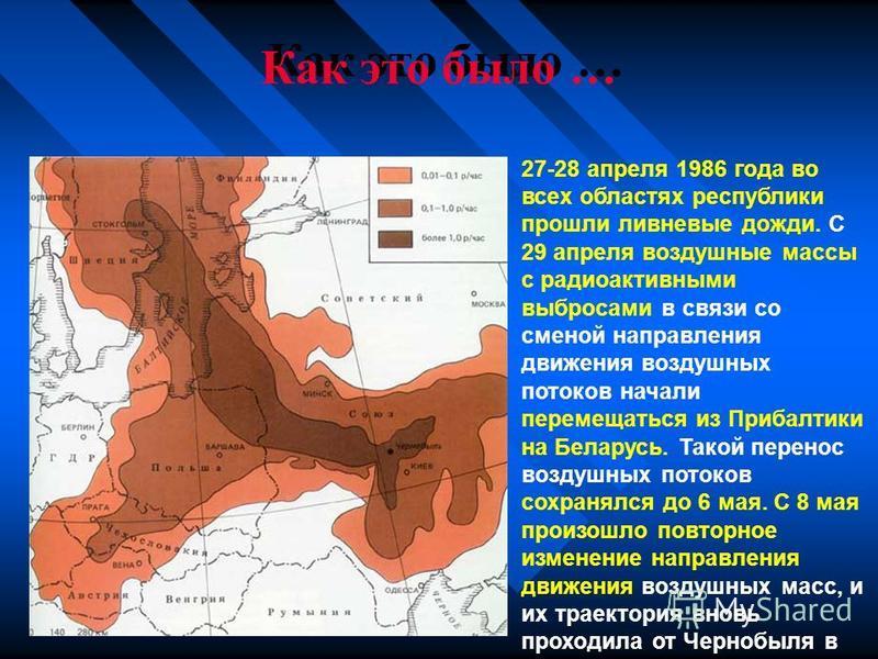 Как это было … 27-28 апреля 1986 года во всех областях республики прошли ливневые дожди. С 29 апреля воздушные массы с радиоактивными выбросами в связи со сменой направления движения воздушных потоков начали перемещаться из Прибалтики на Беларусь. Та