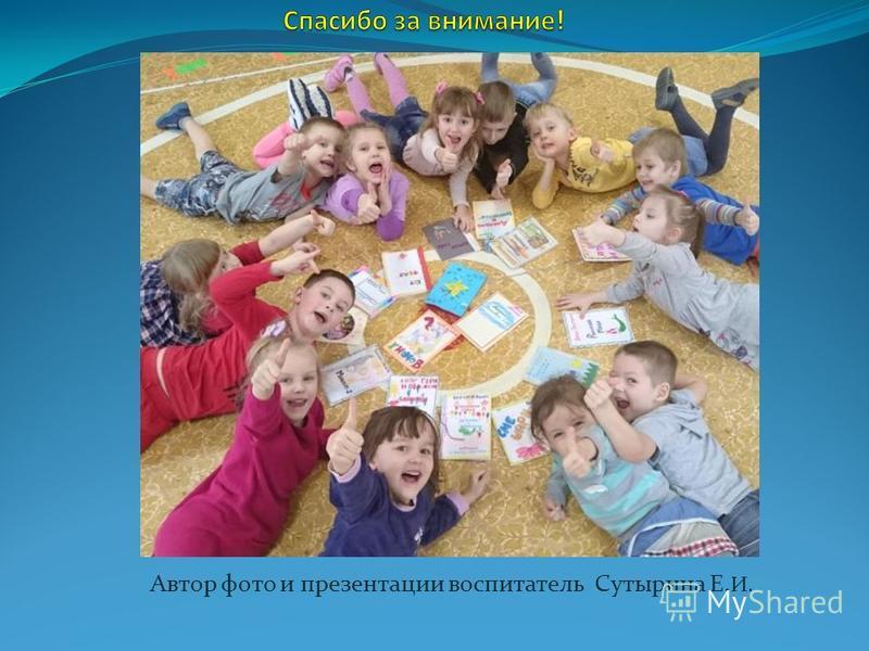 Автор фото и презентации воспитатель Сутырина Е. И.