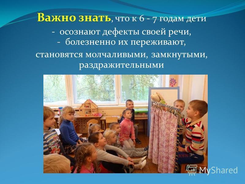 Важно знать, что к 6 - 7 годам дети - осознают дефекты своей речи, - болезненно их переживают, становятся молчаливыми, замкнутыми, раздражительными