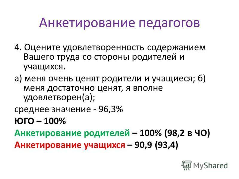 Анкетирование педагогов 4. Оцените удовлетворенность содержанием Вашего труда со стороны родителей и учащихся. а) меня очень ценят родители и учащиеся; б) меня достаточно ценят, я вполне удовлетворен(а); среднее значение - 96,3% ЮГО – 100% Анкетирова